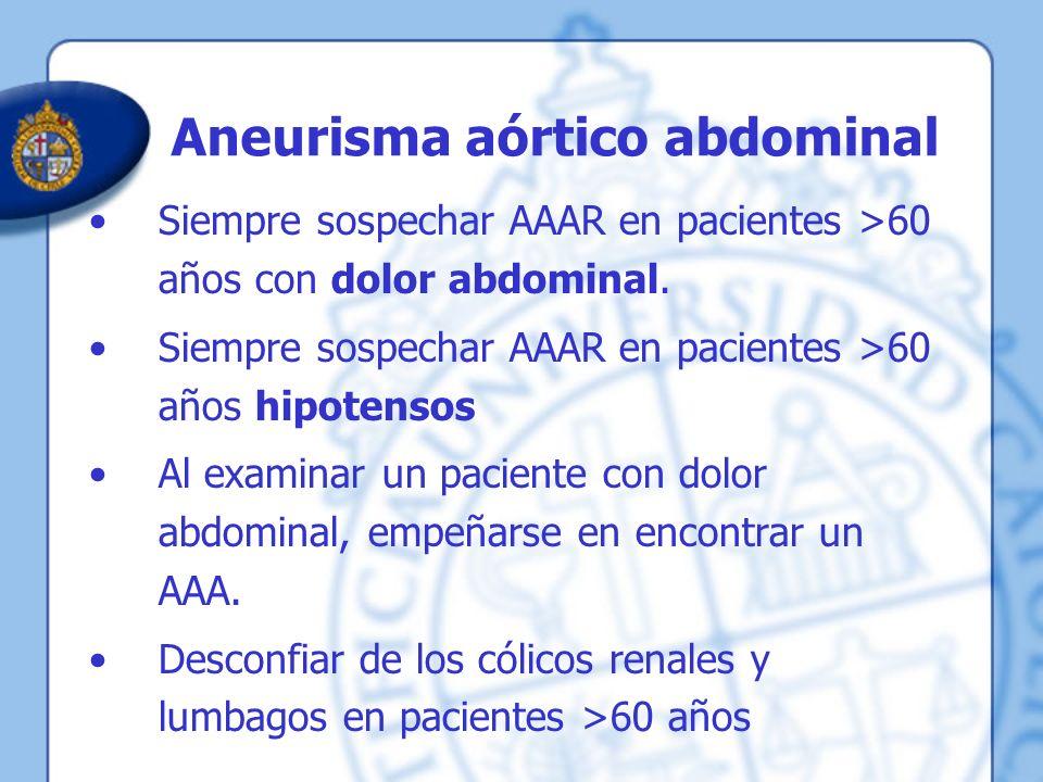 Aneurisma aórtico abdominal Siempre sospechar AAAR en pacientes >60 años con dolor abdominal. Siempre sospechar AAAR en pacientes >60 años hipotensos