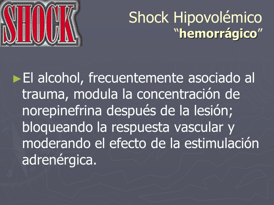 hemorrágico Shock Hipovolémicohemorrágico El alcohol, frecuentemente asociado al trauma, modula la concentración de norepinefrina después de la lesión