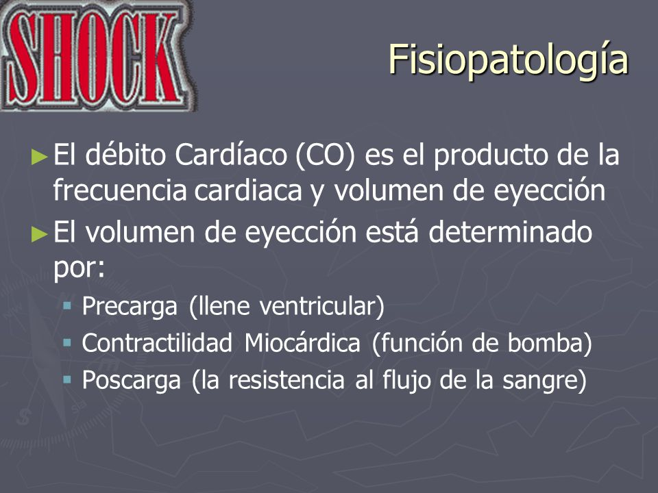 Fisiopatología El débito Cardíaco (CO) es el producto de la frecuencia cardiaca y volumen de eyección El volumen de eyección está determinado por: Pre