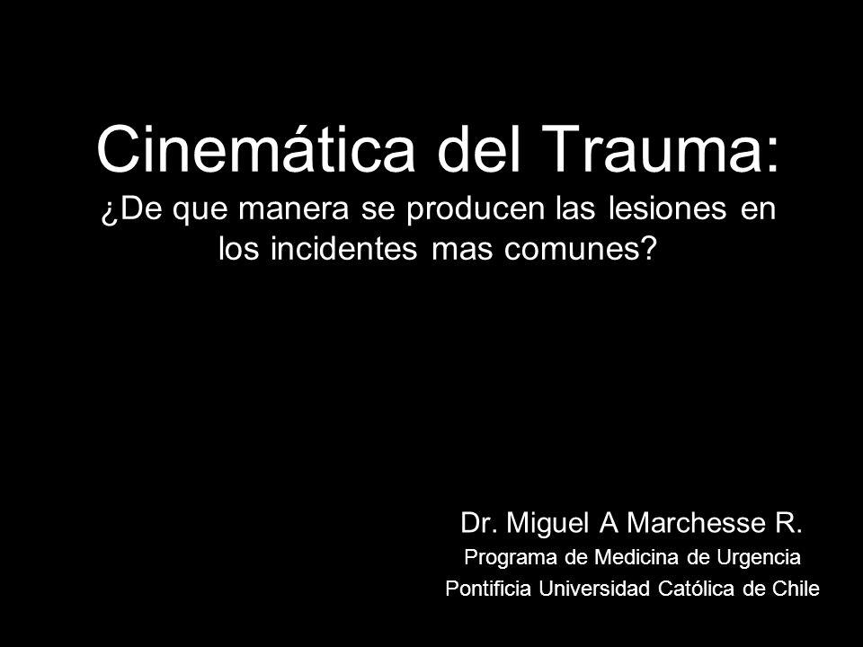 Cinemática del Trauma: ¿De que manera se producen las lesiones en los incidentes mas comunes? Dr. Miguel A Marchesse R. Programa de Medicina de Urgenc