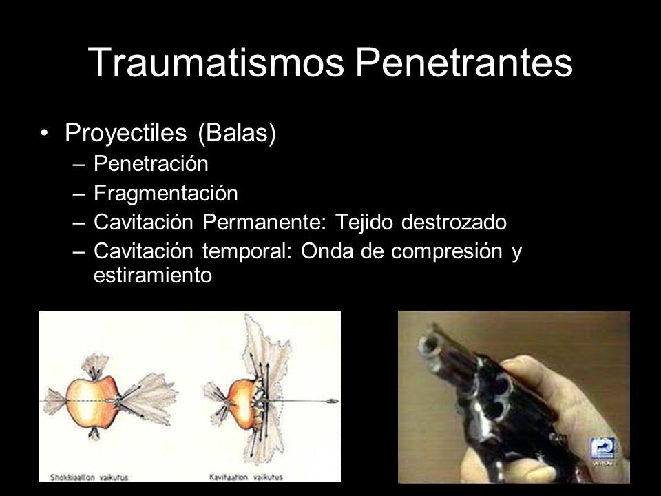 Traumatismos Penetrantes Proyectiles (Balas) –Penetración –Fragmentación –Cavitación Permanente: Tejido destrozado –Cavitación temporal: Onda de compr