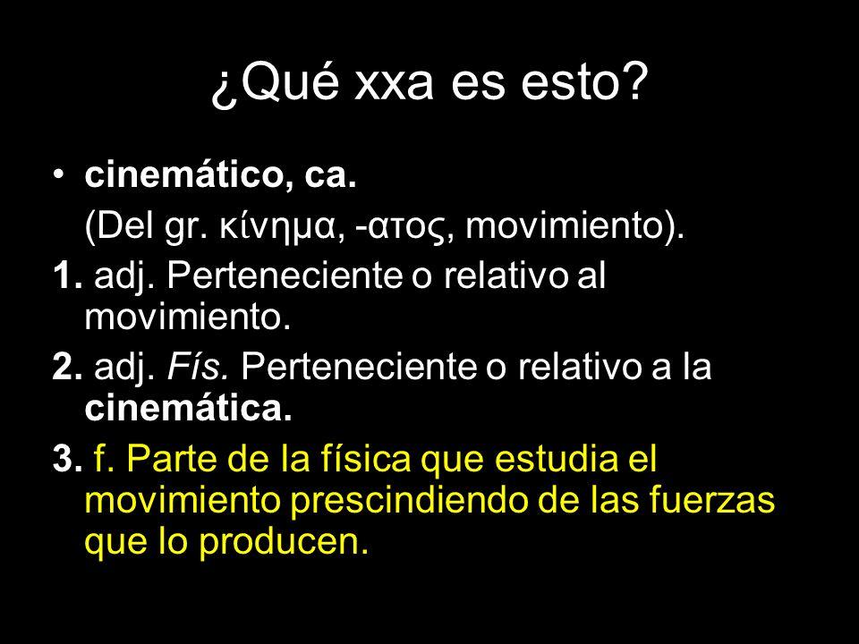 ¿Qué xxa es esto? cinemático, ca. (Del gr. κ νημα, -ατος, movimiento). 1. adj. Perteneciente o relativo al movimiento. 2. adj. Fís. Perteneciente o re