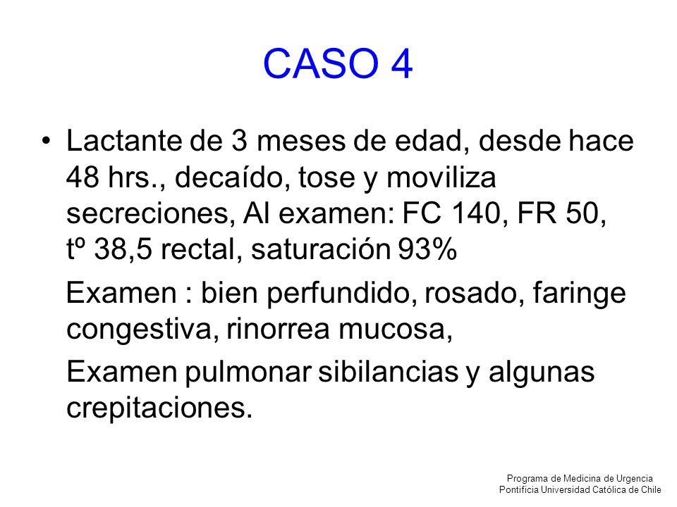 CASO 4 Lactante de 3 meses de edad, desde hace 48 hrs., decaído, tose y moviliza secreciones, Al examen: FC 140, FR 50, tº 38,5 rectal, saturación 93%