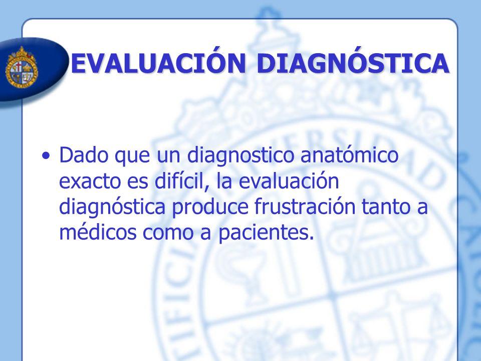 EVALUACIÓN DIAGNÓSTICA Dado que un diagnostico anatómico exacto es difícil, la evaluación diagnóstica produce frustración tanto a médicos como a pacie