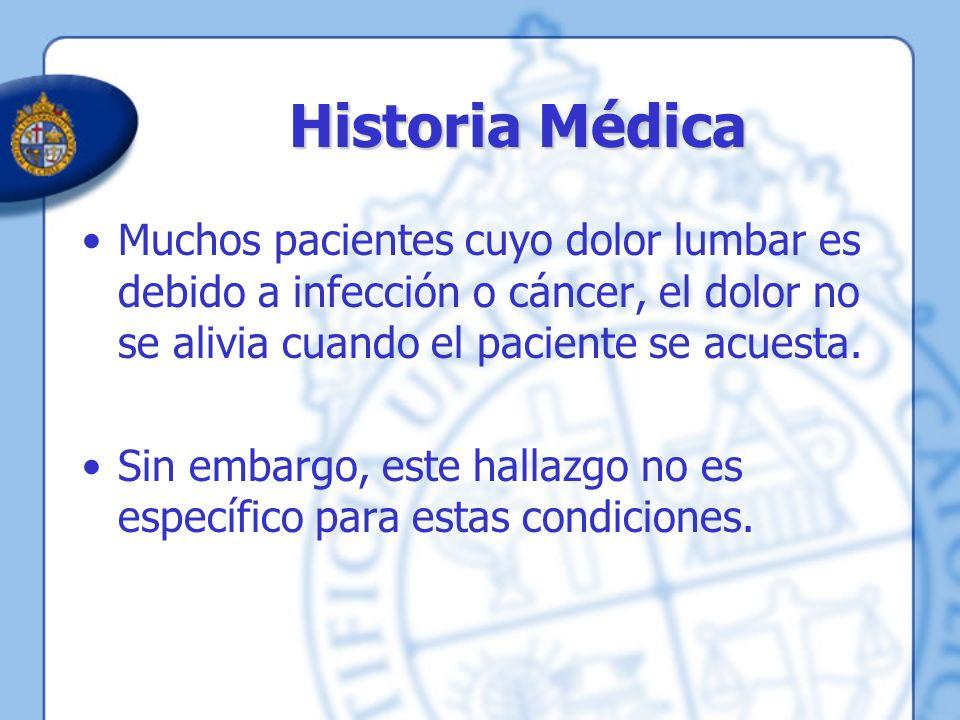 Historia Médica Muchos pacientes cuyo dolor lumbar es debido a infección o cáncer, el dolor no se alivia cuando el paciente se acuesta. Sin embargo, e