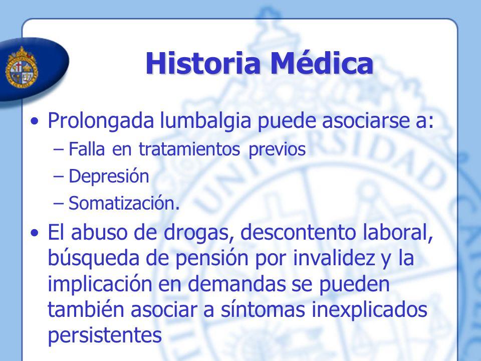 Historia Médica Prolongada lumbalgia puede asociarse a: –Falla en tratamientos previos –Depresión –Somatización. El abuso de drogas, descontento labor
