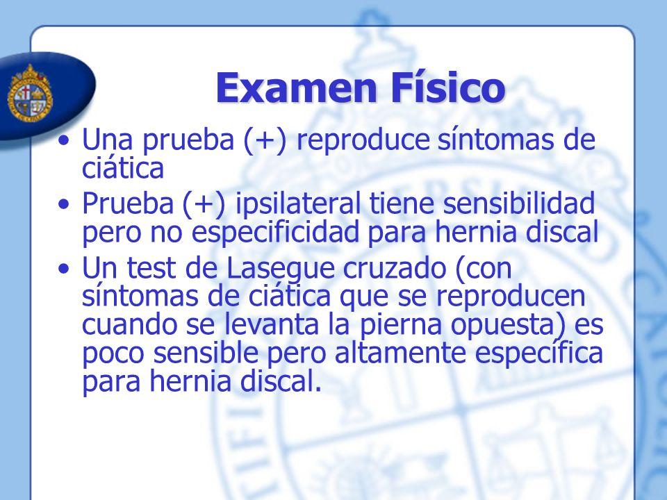Examen Físico Una prueba (+) reproduce síntomas de ciática Prueba (+) ipsilateral tiene sensibilidad pero no especificidad para hernia discal Un test