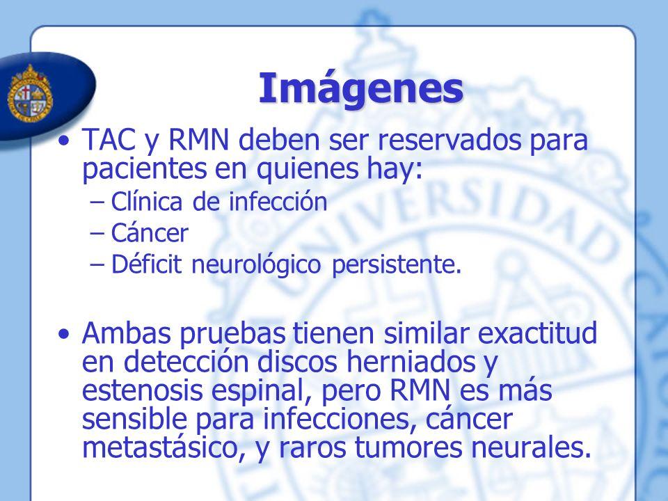Imágenes TAC y RMN deben ser reservados para pacientes en quienes hay: –Clínica de infección –Cáncer –Déficit neurológico persistente. Ambas pruebas t