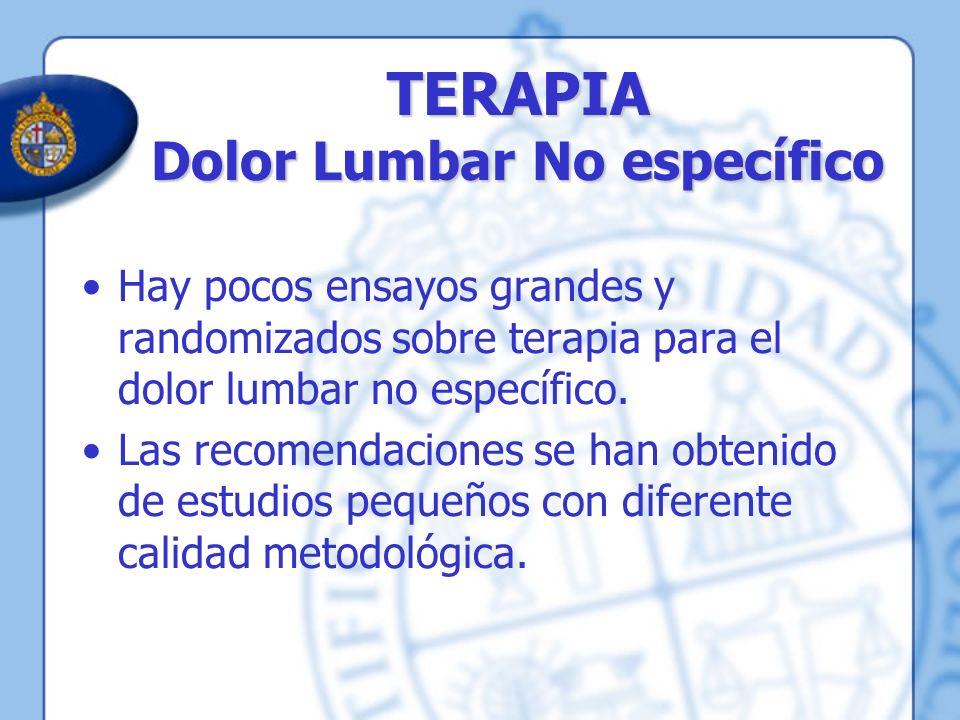 TERAPIA Dolor Lumbar No específico Hay pocos ensayos grandes y randomizados sobre terapia para el dolor lumbar no específico. Las recomendaciones se h