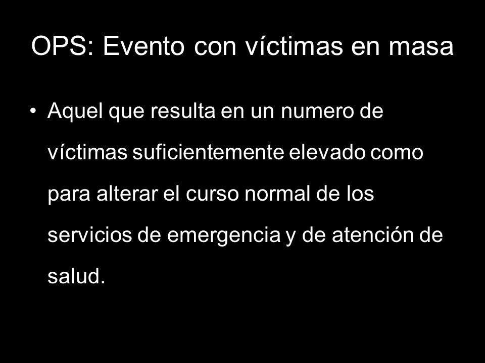 OPS: Evento con víctimas en masa Aquel que resulta en un numero de víctimas suficientemente elevado como para alterar el curso normal de los servicios