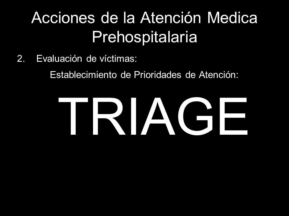 Acciones de la Atención Medica Prehospitalaria 2.Evaluación de víctimas: Establecimiento de Prioridades de Atención: TRIAGE