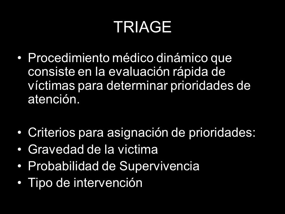 TRIAGE Procedimiento médico dinámico que consiste en la evaluación rápida de víctimas para determinar prioridades de atención. Criterios para asignaci