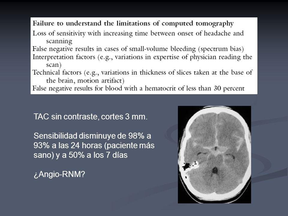 TAC sin contraste, cortes 3 mm. Sensibilidad disminuye de 98% a 93% a las 24 horas (paciente más sano) y a 50% a los 7 días ¿Angio-RNM?