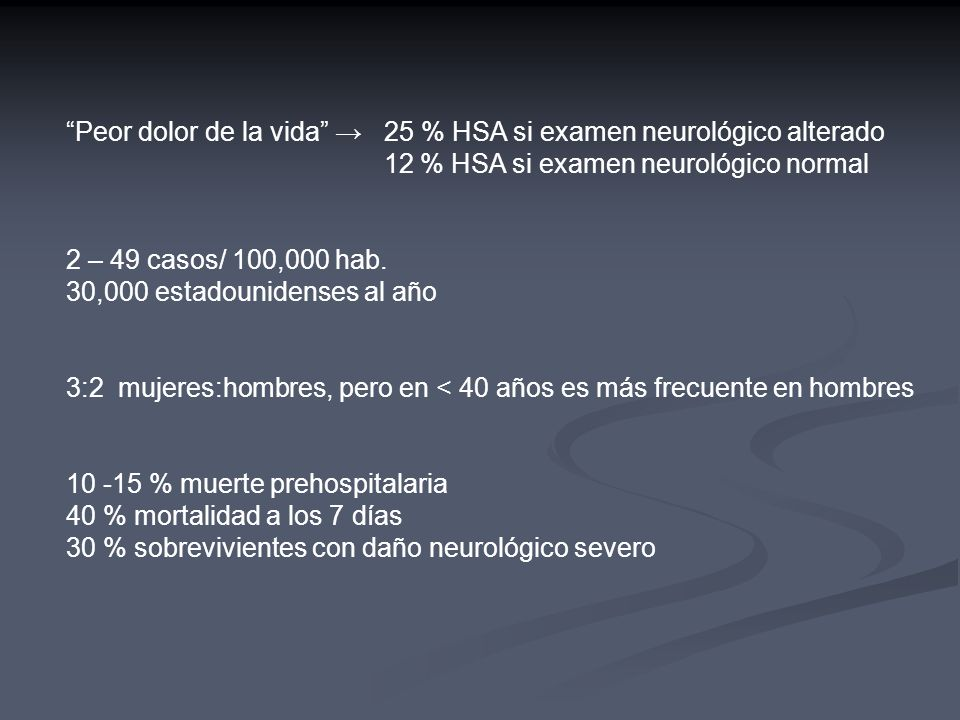 Peor dolor de la vida 25 % HSA si examen neurológico alterado 12 % HSA si examen neurológico normal 2 – 49 casos/ 100,000 hab. 30,000 estadounidenses