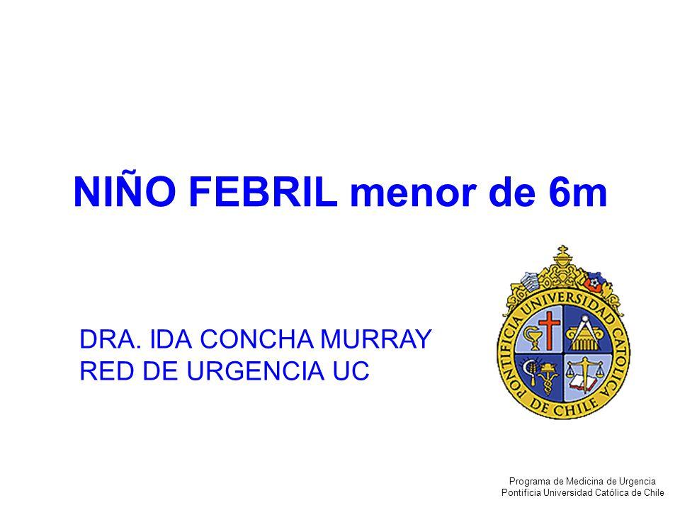 NIÑO FEBRIL menor de 6m DRA. IDA CONCHA MURRAY RED DE URGENCIA UC Programa de Medicina de Urgencia Pontificia Universidad Católica de Chile