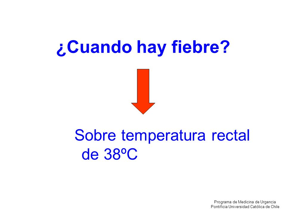 ¿Cuando hay fiebre? Sobre temperatura rectal de 38ºC Programa de Medicina de Urgencia Pontificia Universidad Católica de Chile