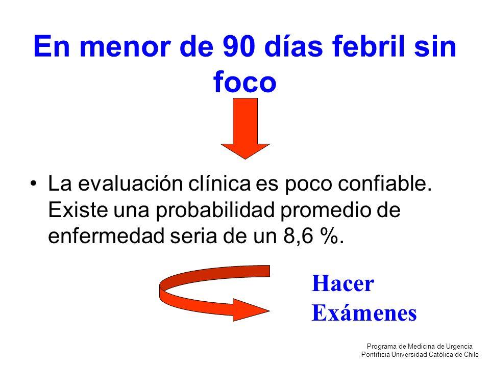 En menor de 90 días febril sin foco La evaluación clínica es poco confiable. Existe una probabilidad promedio de enfermedad seria de un 8,6 %. Hacer E