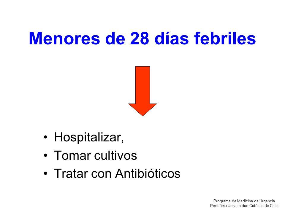 Menores de 28 días febriles Hospitalizar, Tomar cultivos Tratar con Antibióticos Programa de Medicina de Urgencia Pontificia Universidad Católica de C