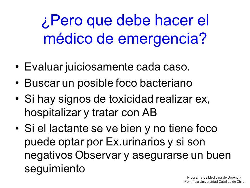 ¿Pero que debe hacer el médico de emergencia? Evaluar juiciosamente cada caso. Buscar un posible foco bacteriano Si hay signos de toxicidad realizar e