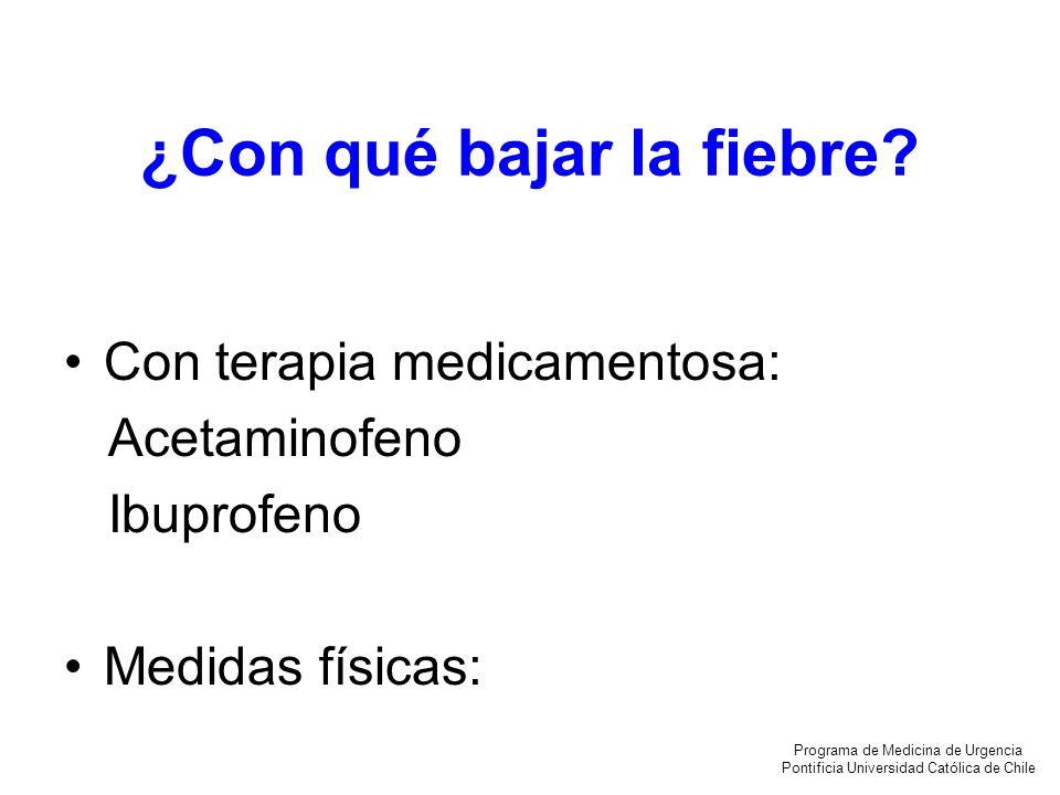 ¿Con qué bajar la fiebre? Con terapia medicamentosa: Acetaminofeno Ibuprofeno Medidas físicas: Programa de Medicina de Urgencia Pontificia Universidad