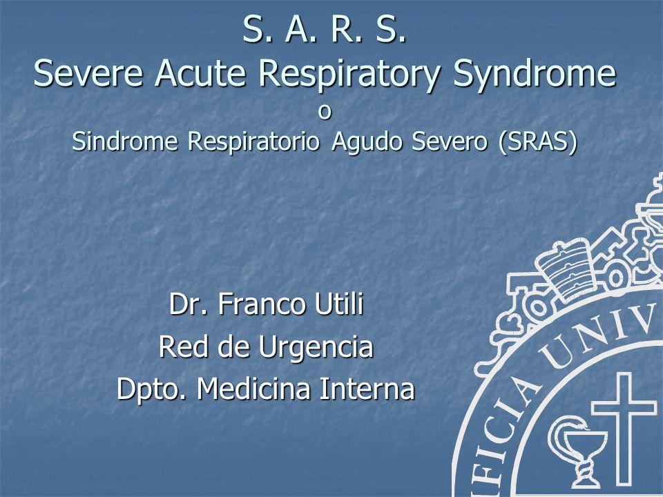 S. A. R. S. Severe Acute Respiratory Syndrome o Sindrome Respiratorio Agudo Severo (SRAS) Dr. Franco Utili Red de Urgencia Dpto. Medicina Interna