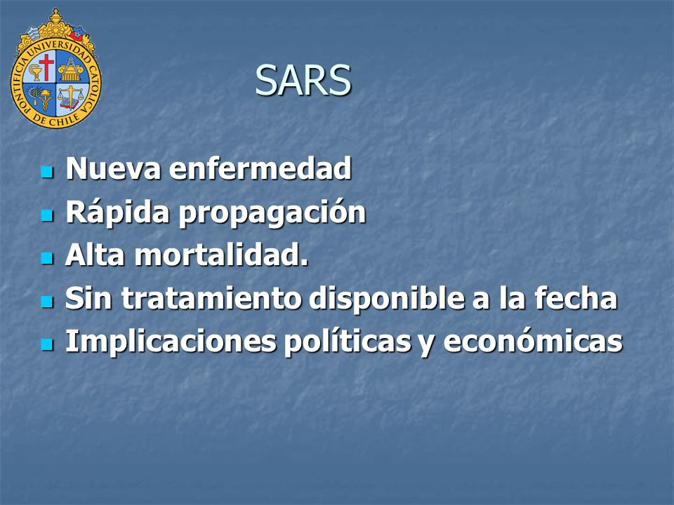 SARS Nueva enfermedad Nueva enfermedad Rápida propagación Rápida propagación Alta mortalidad. Alta mortalidad. Sin tratamiento disponible a la fecha S