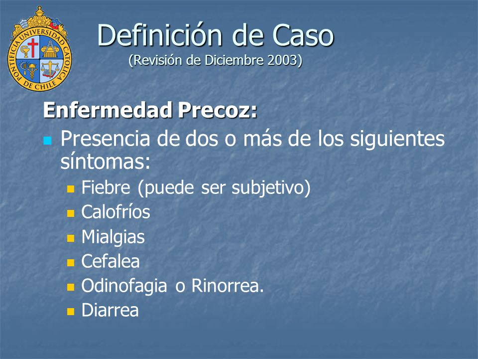 Definición de Caso (Revisión de Diciembre 2003) Enfermedad Precoz: Presencia de dos o más de los siguientes síntomas: Fiebre (puede ser subjetivo) Cal