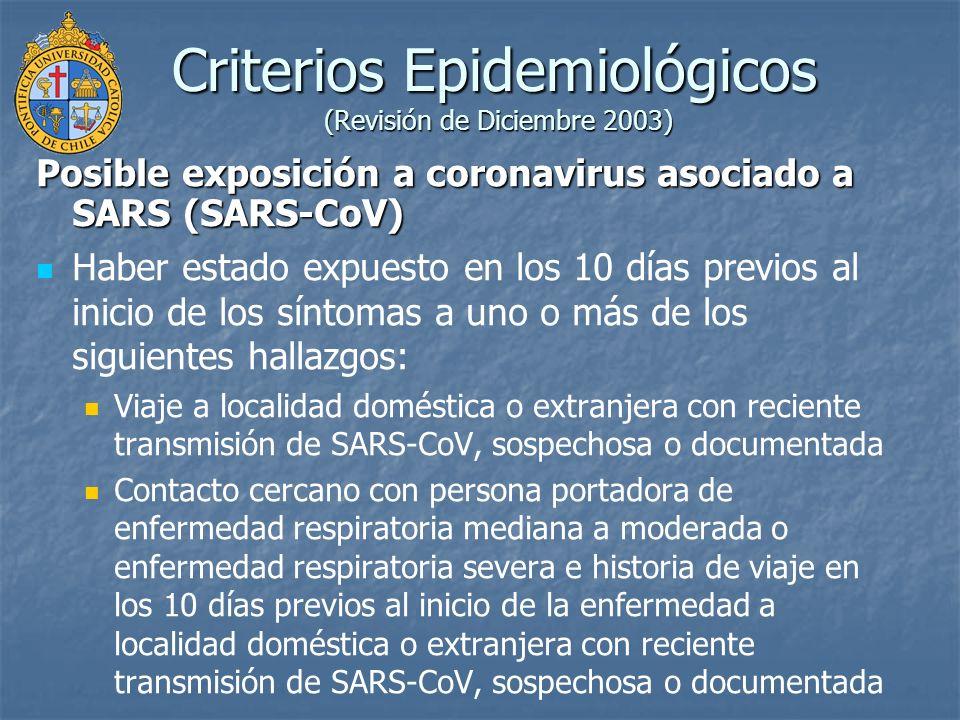 Criterios Epidemiológicos (Revisión de Diciembre 2003) Probable exposición a SARS-CoV Contacto cercano con persona portadora de SARS-CoV confirmado Contacto cercano con persona portadora de enfermedad respiratoria mediana a moderada o enfermedad respiratoria severa para quién la cadena de transmisión puede ser conectada a un caso confirmado de SARS-CoV dentro los 10 días previos al inicio de los síntomas