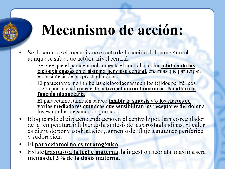 Mecanismo de acción: Se desconoce el mecanismo exacto de la acción del paracetamol aunque se sabe que actúa a nivel central: –Se cree que el paracetam