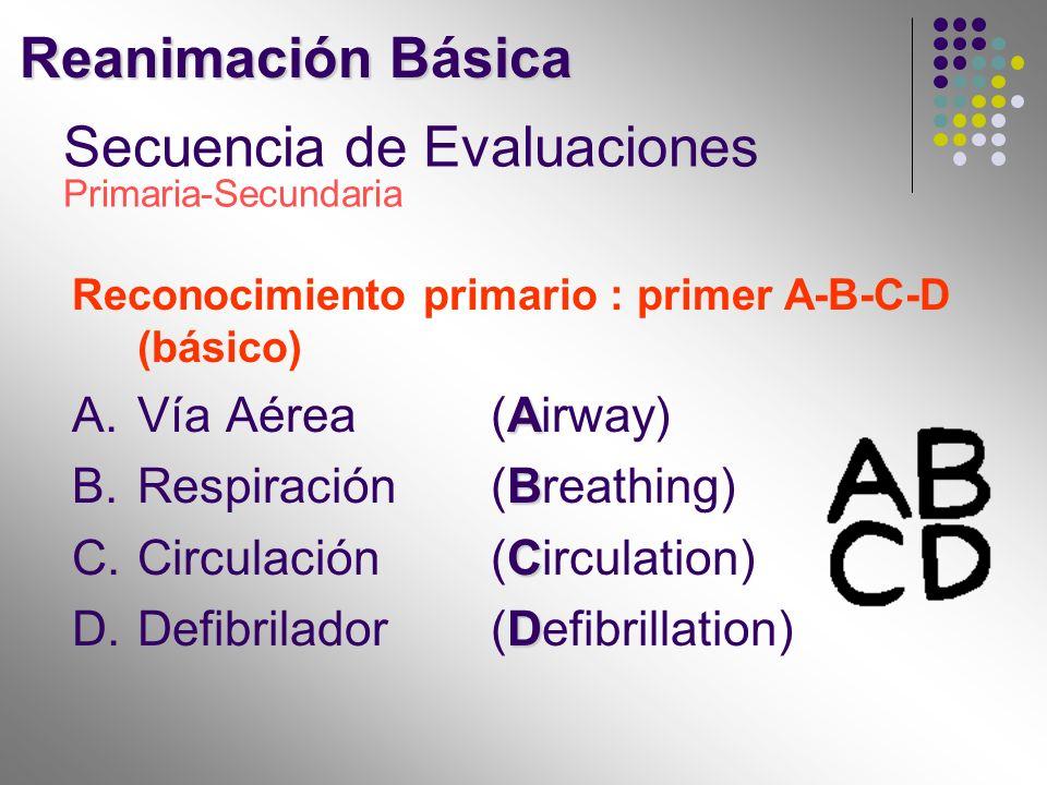 Secuencia de Evaluaciones Primaria-Secundaria Reconocimiento primario : primer A-B-C-D (básico) A A.Vía Aérea (Airway) B B.Respiración (Breathing) C C