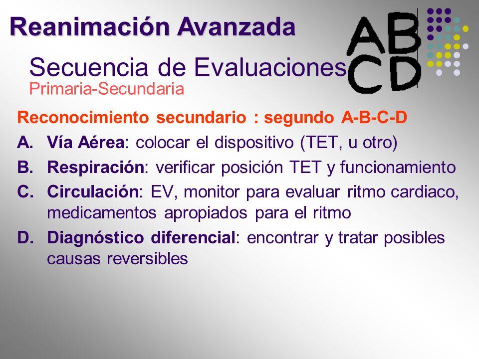 Secuencia de Evaluaciones Primaria-Secundaria Reconocimiento secundario : segundo A-B-C-D A.Vía Aérea: colocar el dispositivo (TET, u otro) B.Respirac