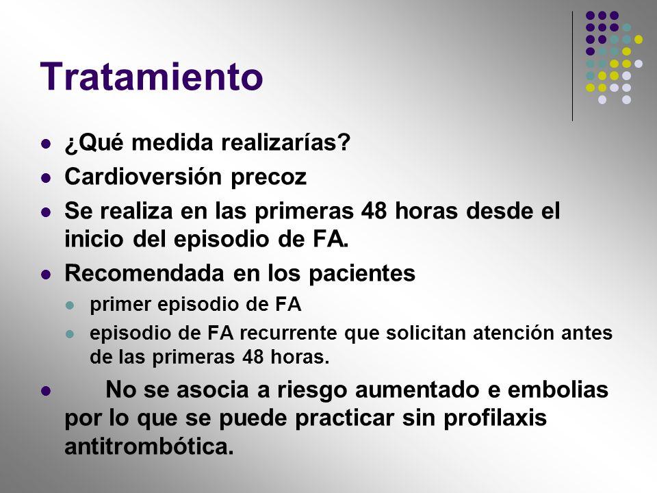 Tratamiento ¿Qué medida realizarías? Cardioversión precoz Se realiza en las primeras 48 horas desde el inicio del episodio de FA. Recomendada en los p