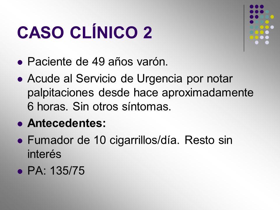 CASO CLÍNICO 2 Paciente de 49 años varón. Acude al Servicio de Urgencia por notar palpitaciones desde hace aproximadamente 6 horas. Sin otros síntomas