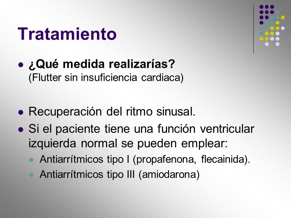 Tratamiento ¿Qué medida realizarías? (Flutter sin insuficiencia cardiaca) Recuperación del ritmo sinusal. Si el paciente tiene una función ventricular