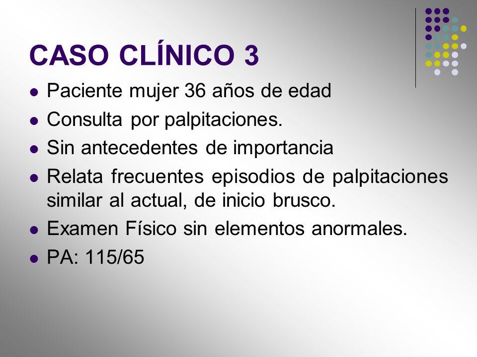 CASO CLÍNICO 3 Paciente mujer 36 años de edad Consulta por palpitaciones. Sin antecedentes de importancia Relata frecuentes episodios de palpitaciones