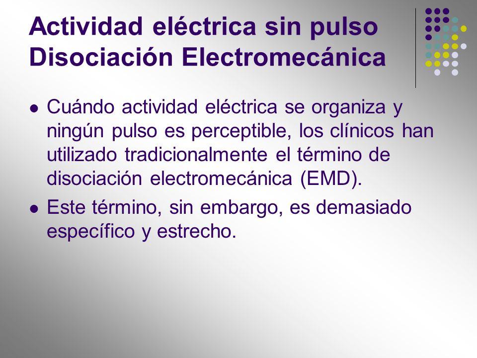 Actividad eléctrica sin pulso Disociación Electromecánica Cuándo actividad eléctrica se organiza y ningún pulso es perceptible, los clínicos han utili