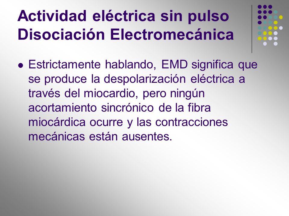 Actividad eléctrica sin pulso Disociación Electromecánica Estrictamente hablando, EMD significa que se produce la despolarización eléctrica a través d