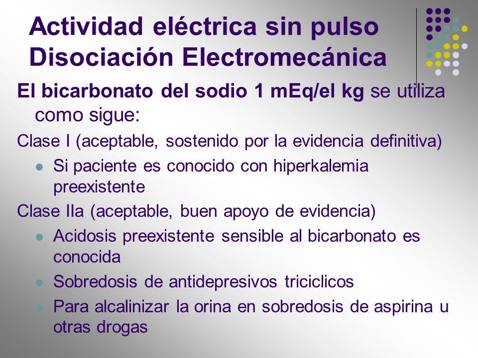 Actividad eléctrica sin pulso Disociación Electromecánica El bicarbonato del sodio 1 mEq/el kg se utiliza como sigue: Clase I (aceptable, sostenido po