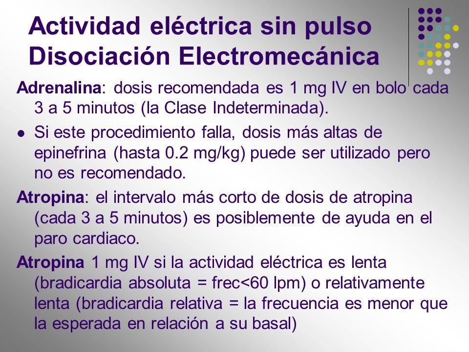 Actividad eléctrica sin pulso Disociación Electromecánica Adrenalina: dosis recomendada es 1 mg IV en bolo cada 3 a 5 minutos (la Clase Indeterminada)