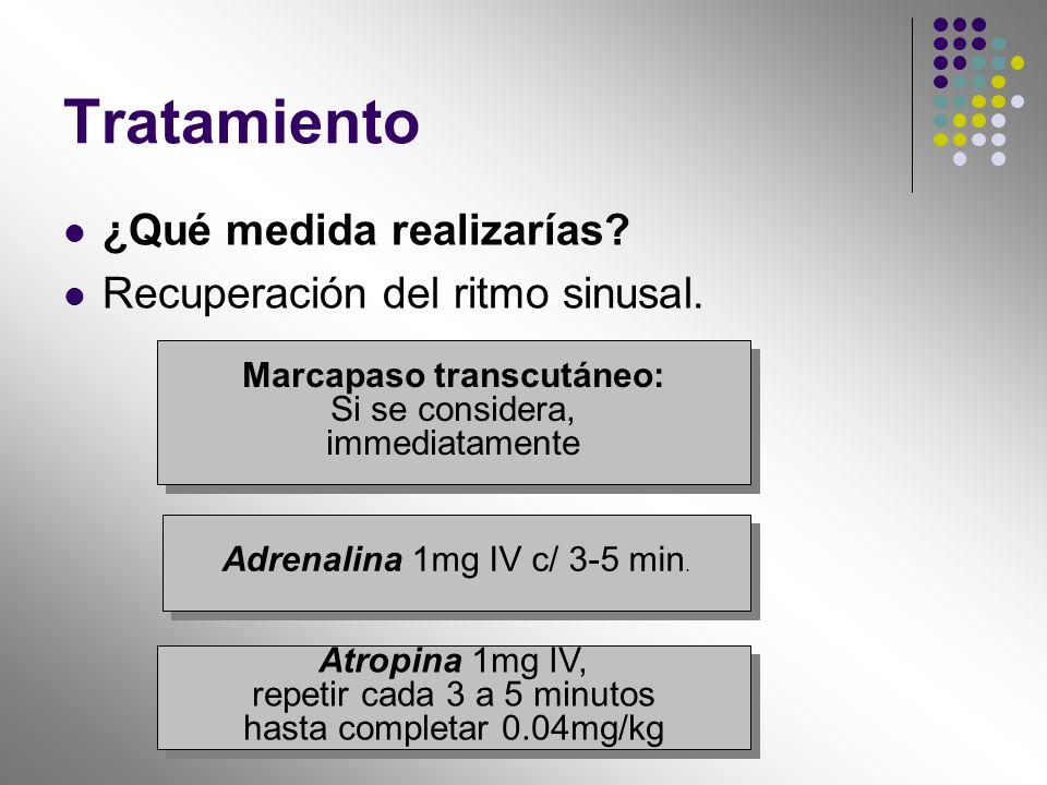 Tratamiento ¿Qué medida realizarías? Recuperación del ritmo sinusal. Marcapaso transcutáneo: Si se considera, immediatamente Marcapaso transcutáneo: S