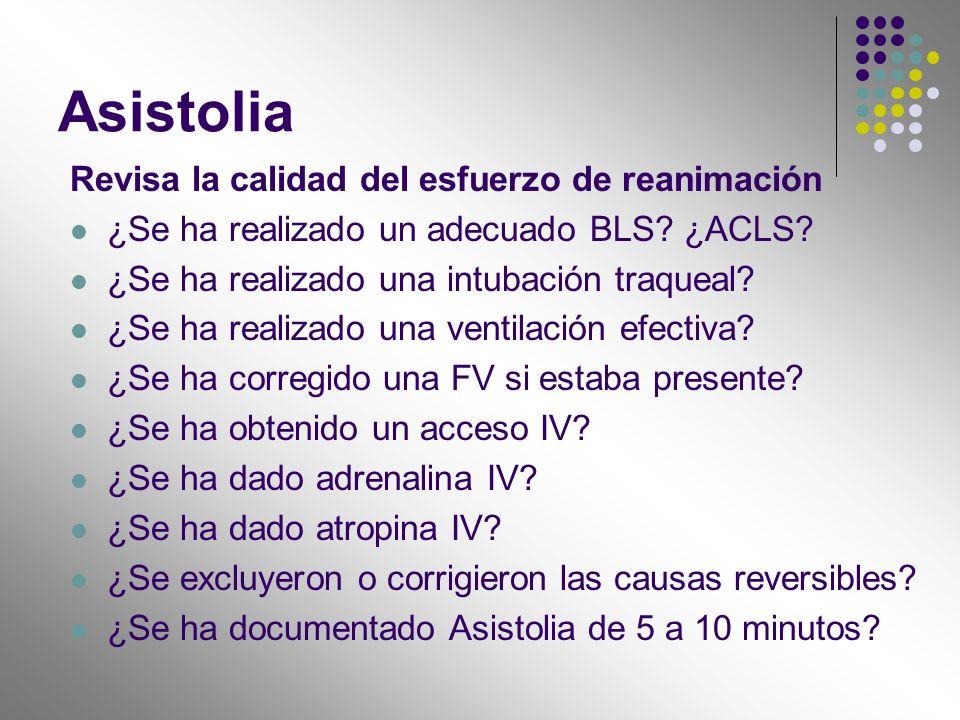 Asistolia Revisa la calidad del esfuerzo de reanimación ¿Se ha realizado un adecuado BLS? ¿ACLS? ¿Se ha realizado una intubación traqueal? ¿Se ha real