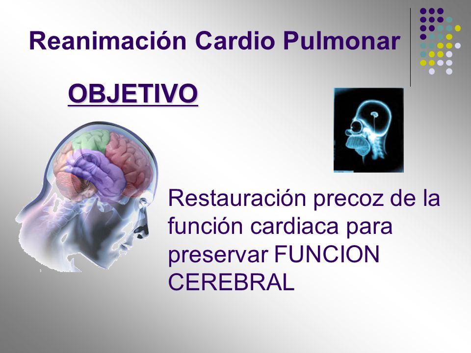 Restauración precoz de la función cardiaca para preservar FUNCION CEREBRAL OBJETIVO Reanimación Cardio Pulmonar