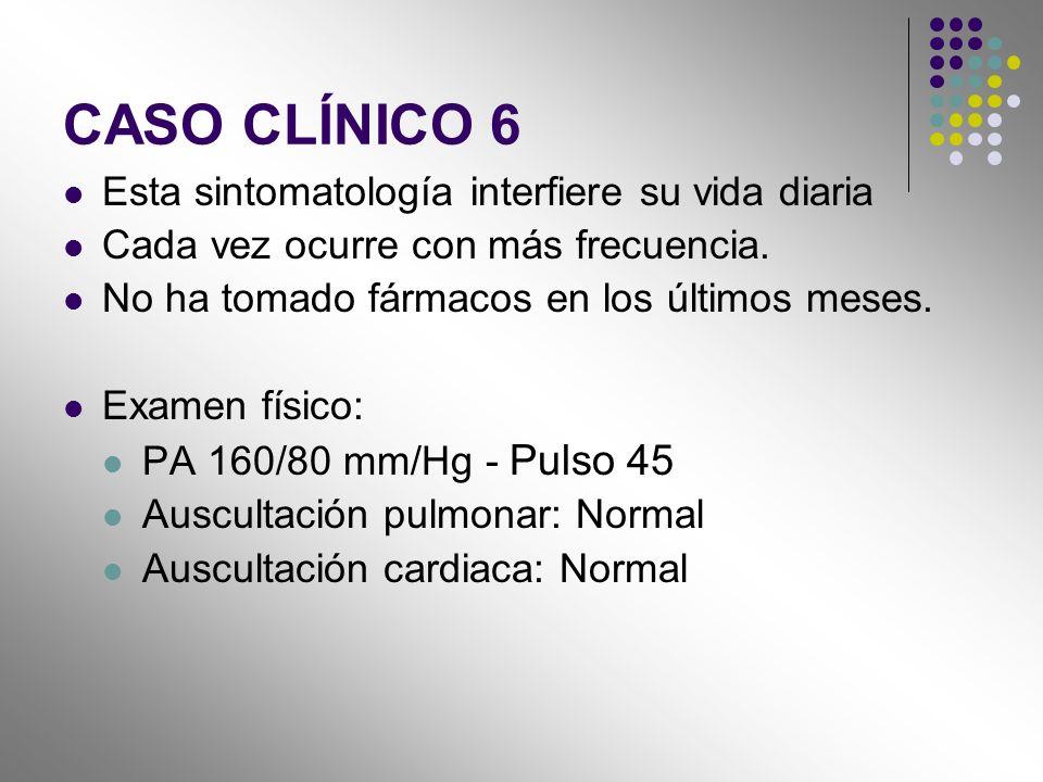 CASO CLÍNICO 6 Esta sintomatología interfiere su vida diaria Cada vez ocurre con más frecuencia. No ha tomado fármacos en los últimos meses. Examen fí
