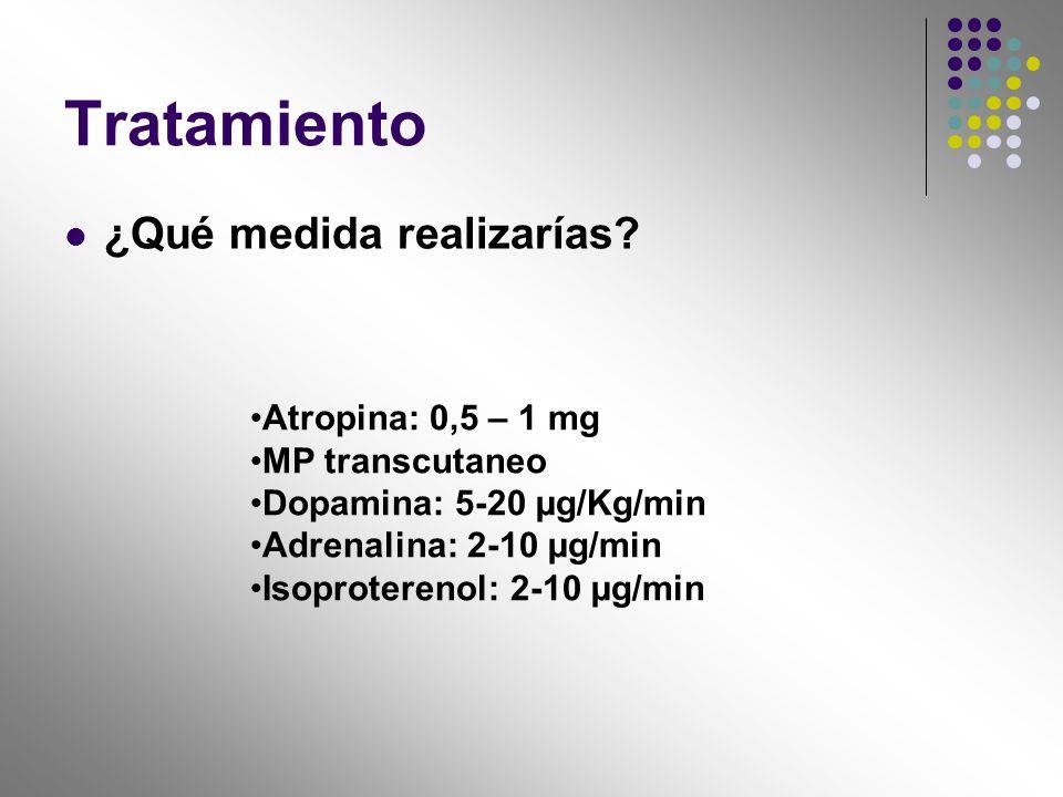 Tratamiento ¿Qué medida realizarías? Atropina: 0,5 – 1 mg MP transcutaneo Dopamina: 5-20 µg/Kg/min Adrenalina: 2-10 µg/min Isoproterenol: 2-10 µg/min