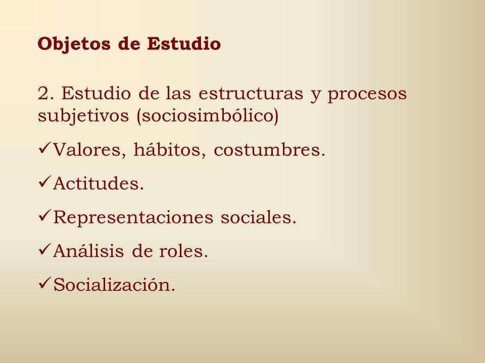 Objetos de Estudio 1.Estudio de las estructuras y procesos objetivos (socioestructurales) Estructura de producción. Formación de clases sociales. Modo