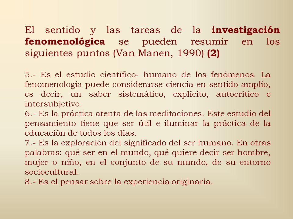 El sentido y las tareas de la investigación fenomenológica se pueden resumir en los siguientes puntos (Van Manen, 1990) (1) 1.- E s el estudio de la e