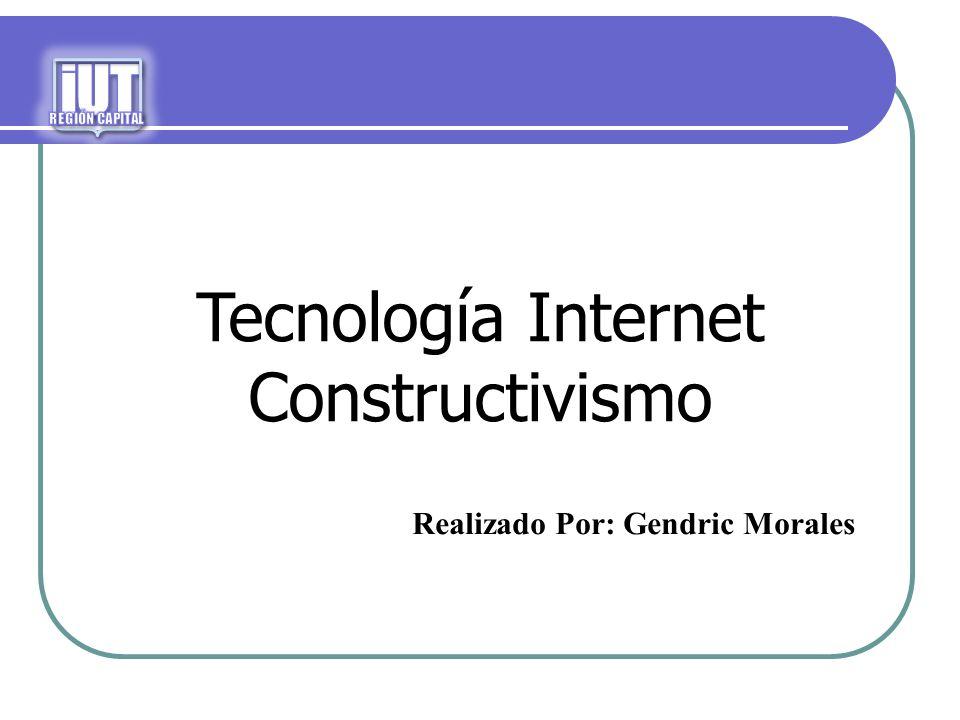 Tecnología Internet Constructivismo Realizado Por: Gendric Morales