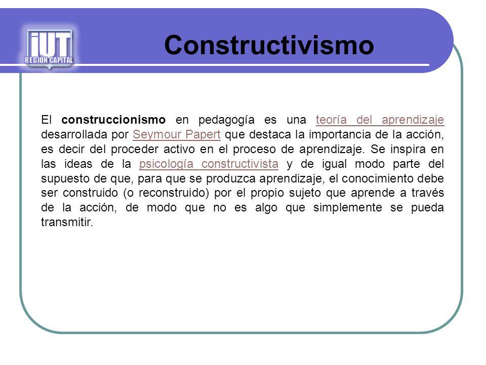 Constructivismo El construccionismo en pedagogía es una teoría del aprendizaje desarrollada por Seymour Papert que destaca la importancia de la acción