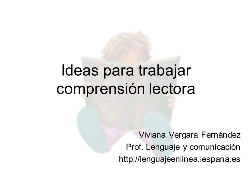 Ideas para trabajar comprensión lectora Viviana Vergara Fernández Prof. Lenguaje y comunicación http://lenguajeenlinea.iespana.es