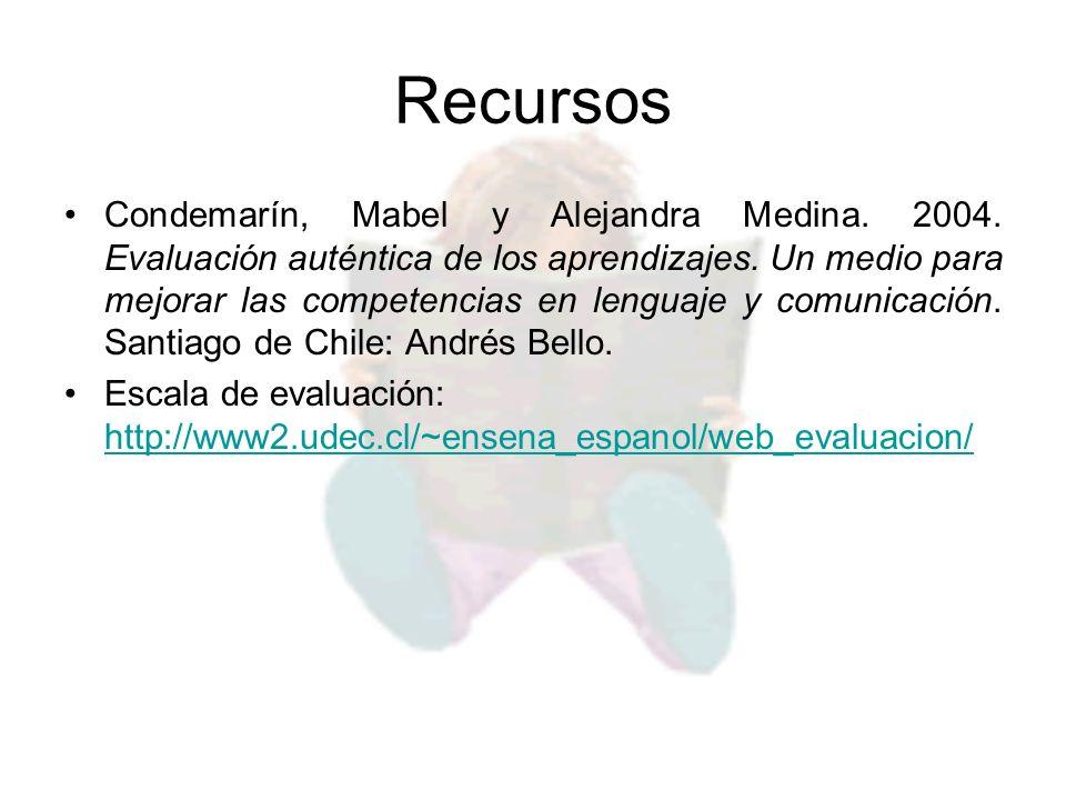 Recursos Condemarín, Mabel y Alejandra Medina. 2004. Evaluación auténtica de los aprendizajes. Un medio para mejorar las competencias en lenguaje y co